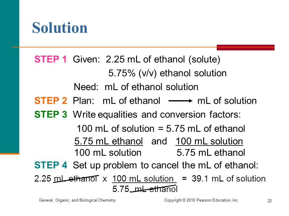 General, Organic, and Biological Chemistry Copyright © 2010 Pearson Education, Inc. Solution STEP 1 Given: 2.25 mL of ethanol (solute) 5.75% (v/v) eth