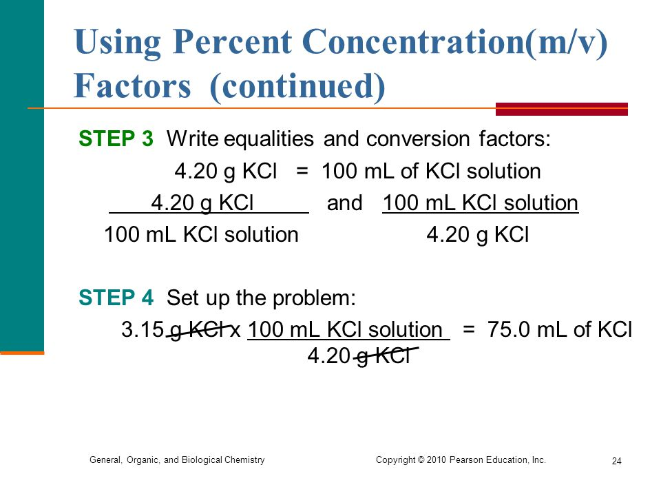 General, Organic, and Biological Chemistry Copyright © 2010 Pearson Education, Inc. 24 STEP 3 Write equalities and conversion factors: 4.20 g KCl = 10