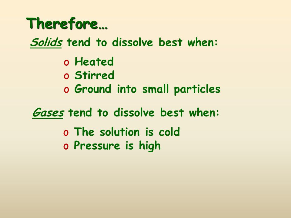 Therefore… Solids tend to dissolve best when: o Heated o Stirred o Ground into small particles Gases tend to dissolve best when: o The solution is col