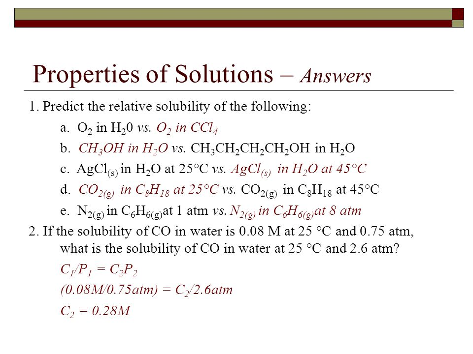 Properties of Solutions – Answers 1. Predict the relative solubility of the following: a. O 2 in H 2 0 vs. O 2 in CCl 4 b. CH 3 OH in H 2 O vs. CH 3 C
