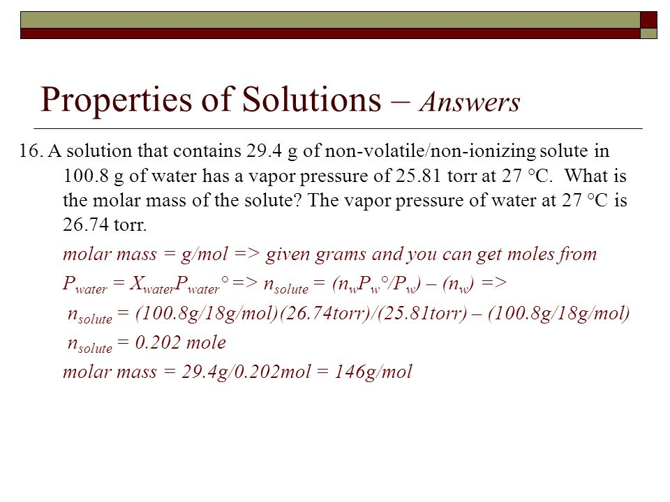 Properties of Solutions – Answers 16. A solution that contains 29.4 g of non-volatile/non-ionizing solute in 100.8 g of water has a vapor pressure of