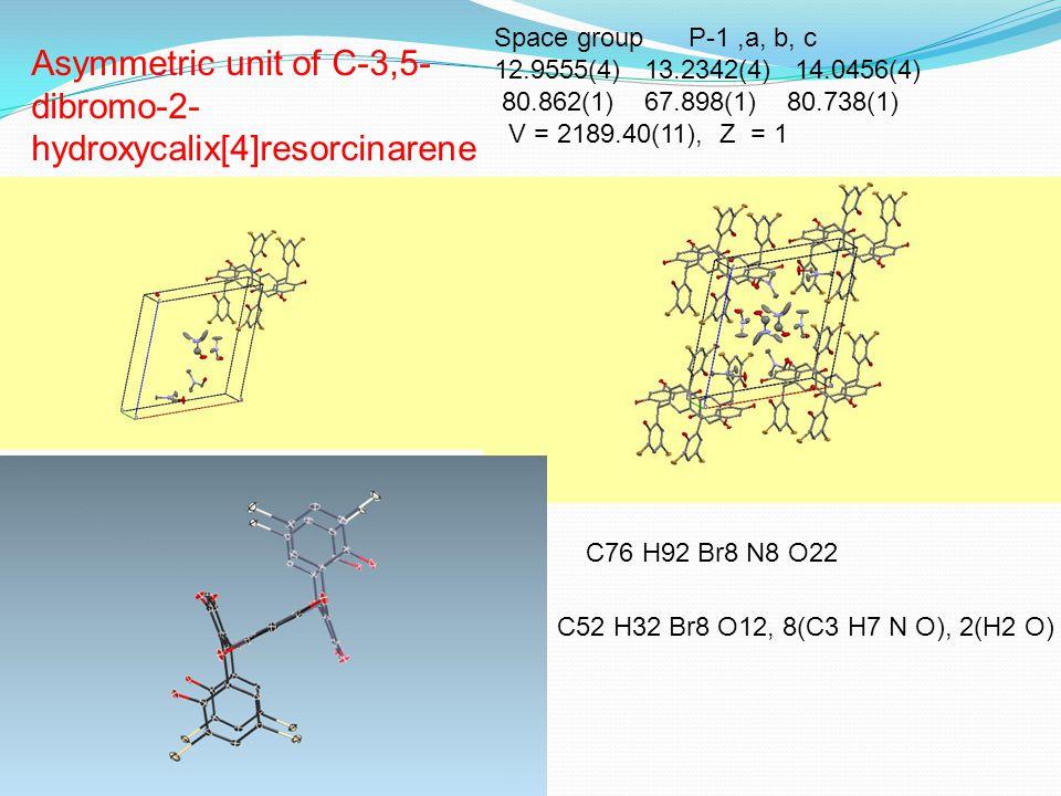 Asymmetric unit of C-3,5- dibromo-2- hydroxycalix[4]resorcinarene C76 H92 Br8 N8 O22 C52 H32 Br8 O12, 8(C3 H7 N O), 2(H2 O) Space group P-1,a, b, c 12.9555(4) 13.2342(4) 14.0456(4) 80.862(1) 67.898(1) 80.738(1) V = 2189.40(11), Z = 1