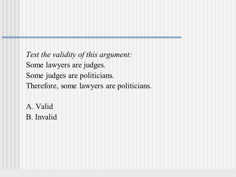 Test the validity of this argument: Some lawyers are judges. Some judges are politicians. Therefore, some lawyers are politicians. A. Valid B. Invalid