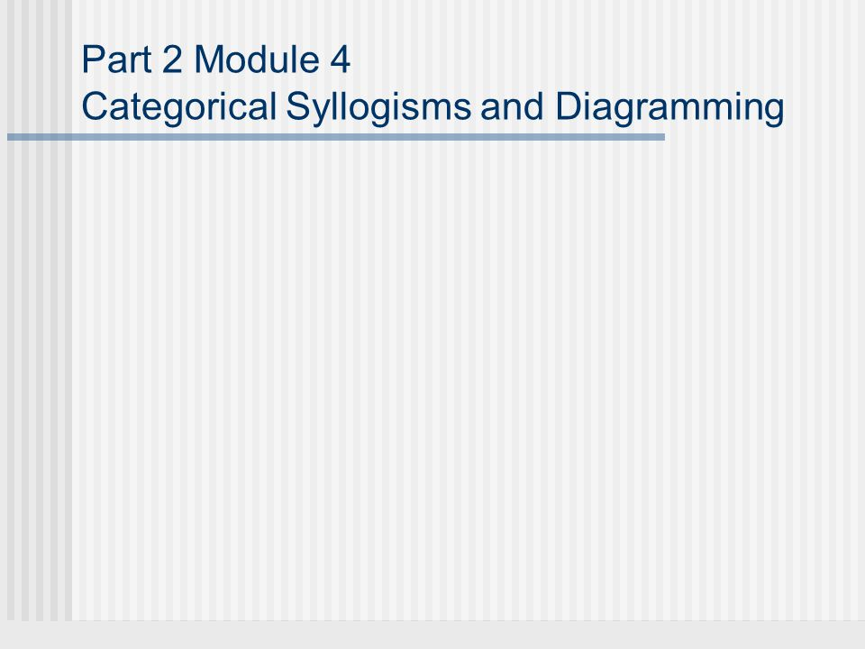 Part 2 Module 4 Categorical Syllogisms and Diagramming