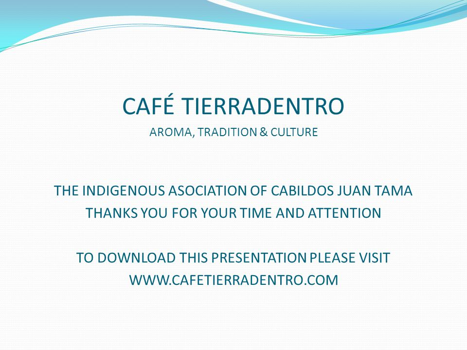 CAFÉ TIERRADENTRO AROMA, TRADITION & CULTURE THE INDIGENOUS ASOCIATION OF CABILDOS JUAN TAMA THANKS YOU FOR YOUR TIME AND ATTENTION TO DOWNLOAD THIS PRESENTATION PLEASE VISIT