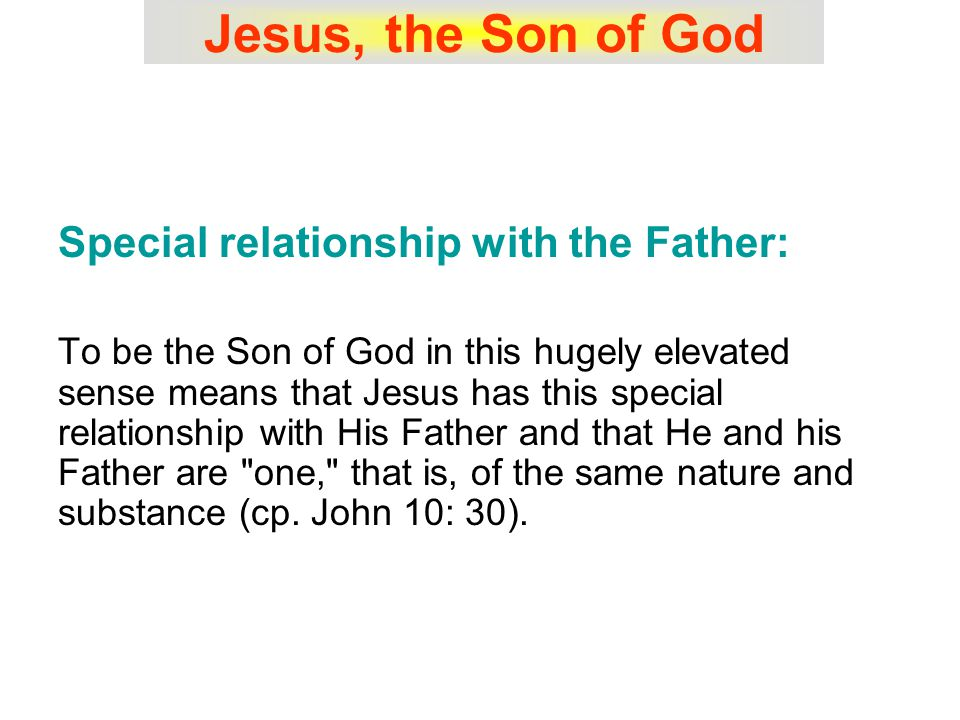 Jesus, the Son of God Special relationship with the Father: To be the Son of God in this hugely elevated sense means that Jesus has this special relationship with His Father and that He and his Father are one, that is, of the same nature and substance (cp.