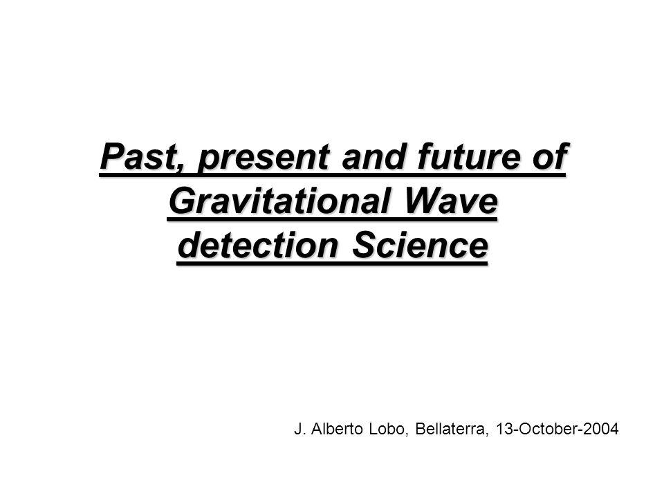 Past, present and future of Gravitational Wave detection Science J. Alberto Lobo, Bellaterra, 13-October-2004