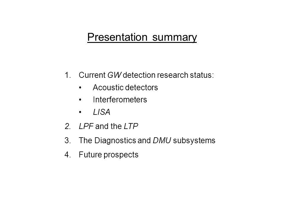 Presentation summary 1.Current GW detection research status: Acoustic detectors Interferometers LISA 2.LPF and the LTP 3.The Diagnostics and DMU subsy