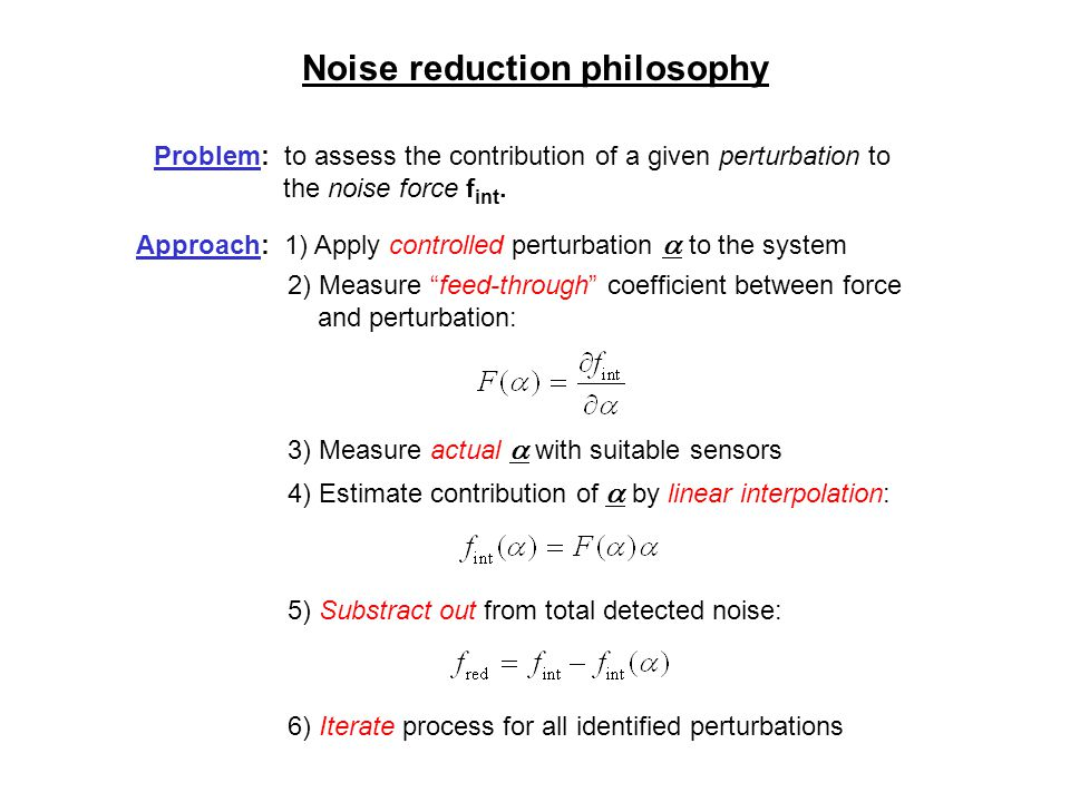 Noise reduction philosophy Problem: to assess the contribution of a given perturbation to the noise force f int. Approach: 1) Apply controlled perturb