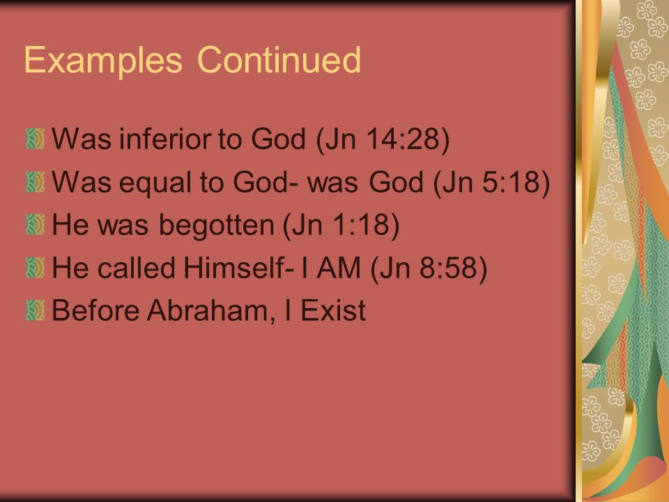 Examples Continued Was inferior to God (Jn 14:28) Was equal to God- was God (Jn 5:18) He was begotten (Jn 1:18) He called Himself- I AM (Jn 8:58) Before Abraham, I Exist