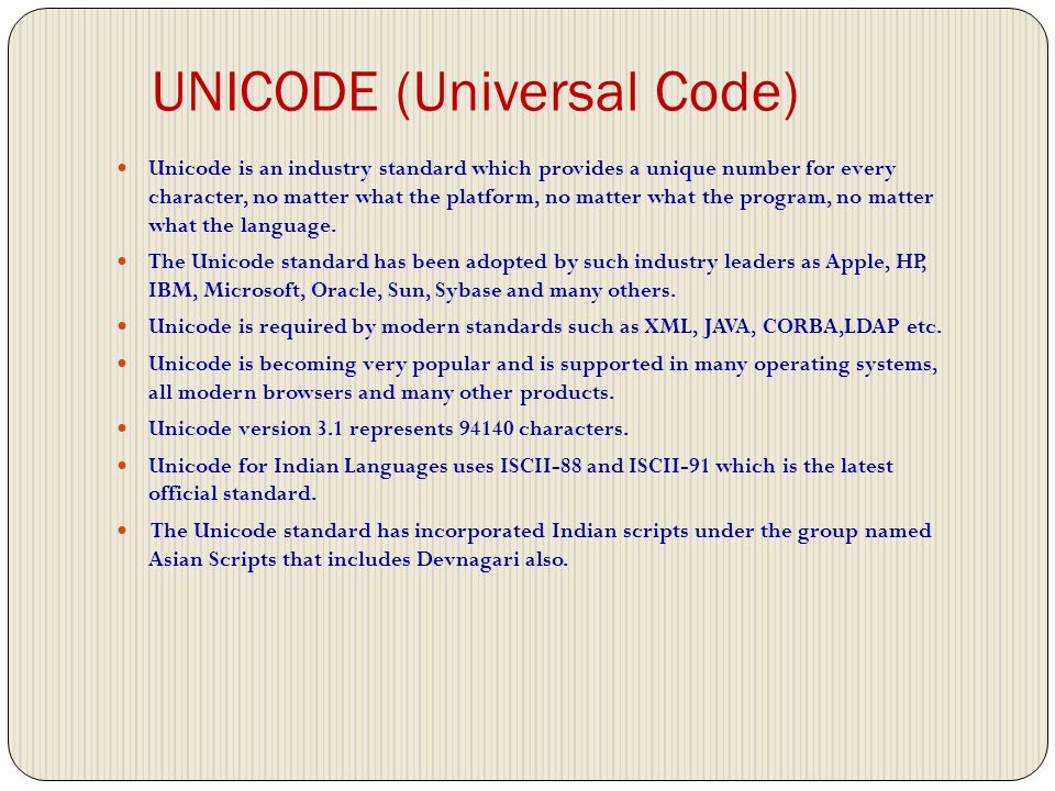UNICODE (Universal Code) Unicode is an industry standard which provides a unique number for every character, no matter what the platform, no matter what the program, no matter what the language.