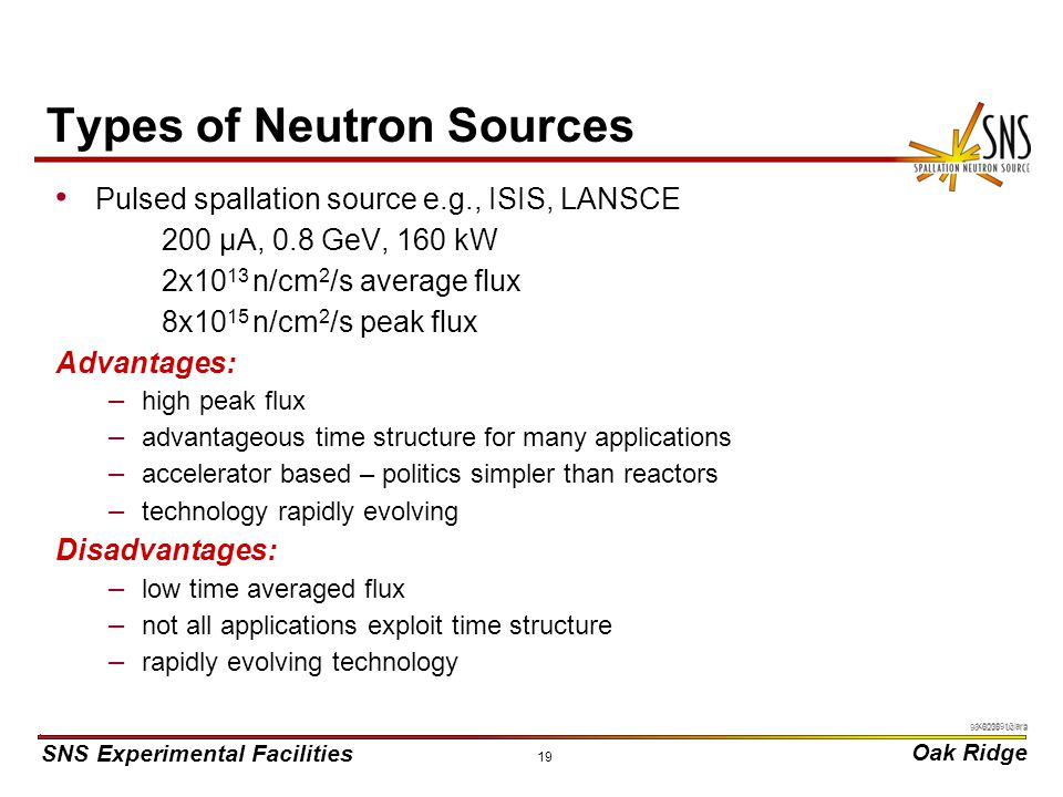 SNS Experimental Facilities Oak Ridge X0000910/arb 19 Types of Neutron Sources Pulsed spallation source e.g., ISIS, LANSCE 200 µA, 0.8 GeV, 160 kW 2x10 13 n/cm 2 /s average flux 8x10 15 n/cm 2 /s peak flux Advantages: – high peak flux – advantageous time structure for many applications – accelerator based – politics simpler than reactors – technology rapidly evolving Disadvantages: – low time averaged flux – not all applications exploit time structure – rapidly evolving technology 98-6235 uc/rra