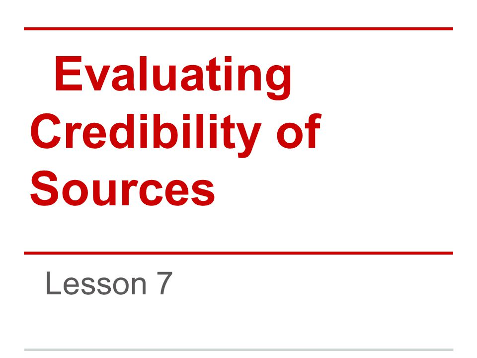 Evaluating Credibility of Sources Lesson 7