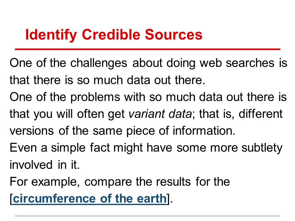 Identify Credible Sources One of the challenges about doing web searches is that there is so much data out there. One of the problems with so much dat