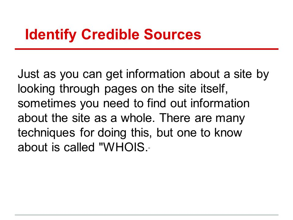Identify Credible Sources Just as you can get information about a site by looking through pages on the site itself, sometimes you need to find out inf