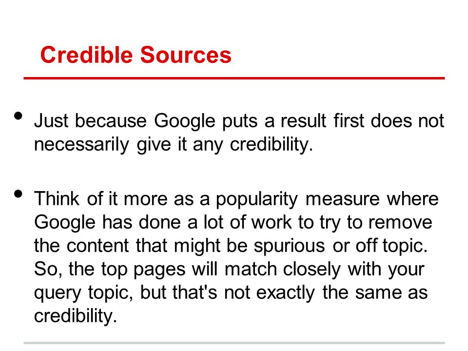 Credible Sources Just because Google puts a result first does not necessarily give it any credibility. Think of it more as a popularity measure where
