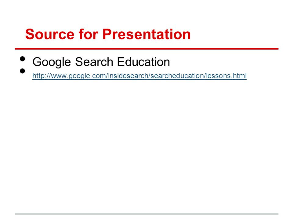 Source for Presentation Google Search Education http://www.google.com/insidesearch/searcheducation/lessons.html