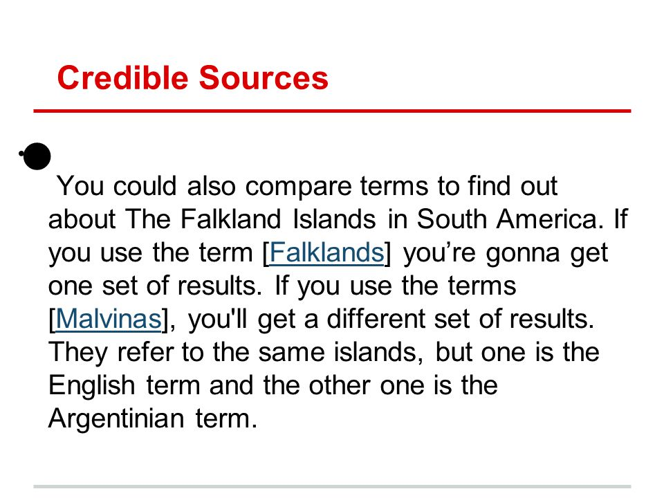 Credible Sources You could also compare terms to find out about The Falkland Islands in South America. If you use the term [Falklands] you're gonna ge