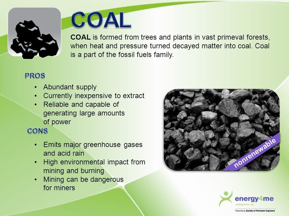 COAL is formed from trees and plants in vast primeval forests, when heat and pressure turned decayed matter into coal. Coal is a part of the fossil fu