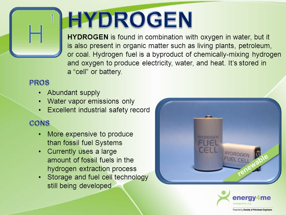 HYDROGEN is found in combination with oxygen in water, but it is also present in organic matter such as living plants, petroleum, or coal. Hydrogen fu