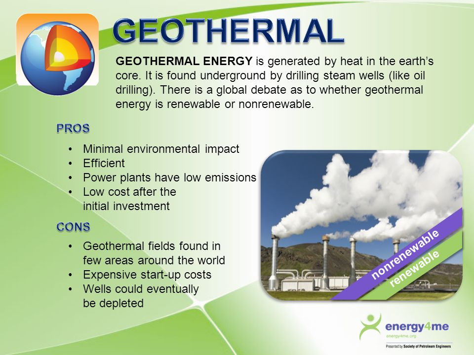 GEOTHERMAL ENERGY is generated by heat in the earth's core. It is found underground by drilling steam wells (like oil drilling). There is a global deb