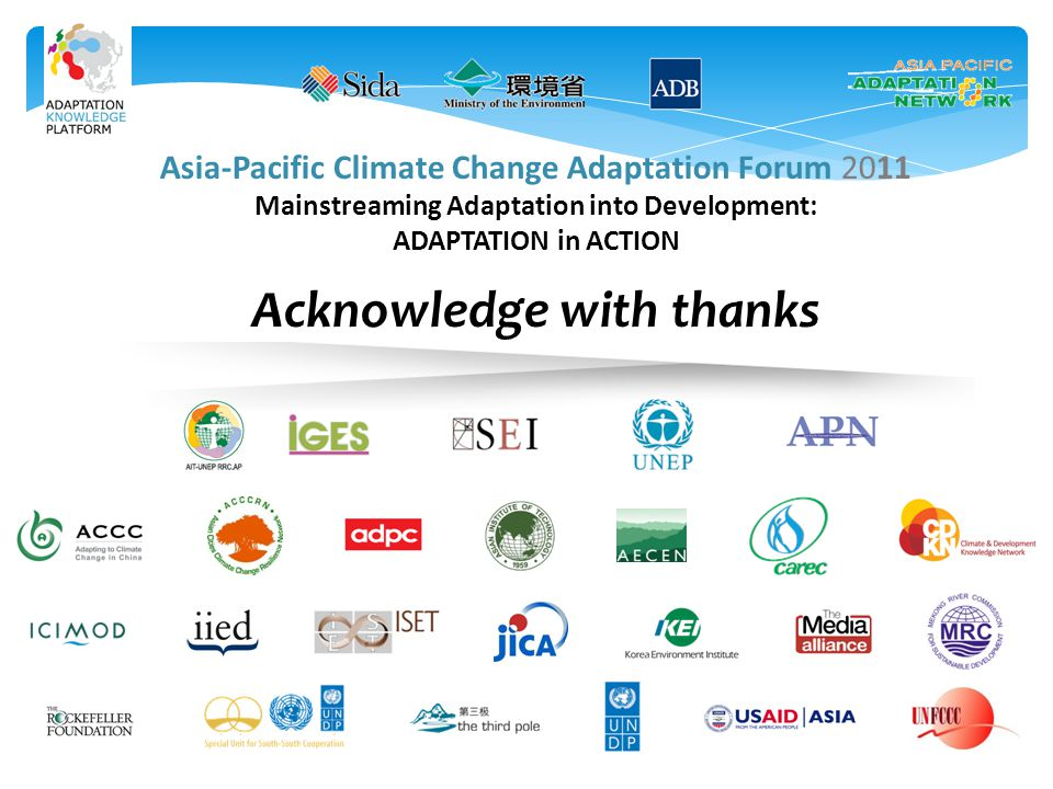 Asia-Pacific Climate Change Adaptation Forum 2011 Mainstreaming Adaptation into Development: ADAPTATION in ACTION Acknowledge with thanks