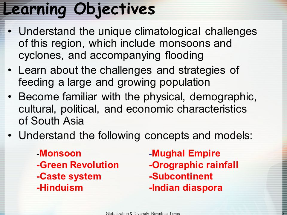 Globalization & Diversity: Rowntree, Lewis, Price, Wyckoff 73 Economic and Social Development: Burdened by Poverty (cont.) Geographies of Economic Development –Bangladesh Poorest country in the region Heavy reliance on production of commercial crops Environmental degradation has contributed to poverty Internationally competitive in textile and clothing manufacturing –Pakistan Inherited a reasonably well-developed urban infrastructure Agriculture, cotton, textile industry are important Less dynamic economy and less potential for growth Burdened by high levels of defense spending