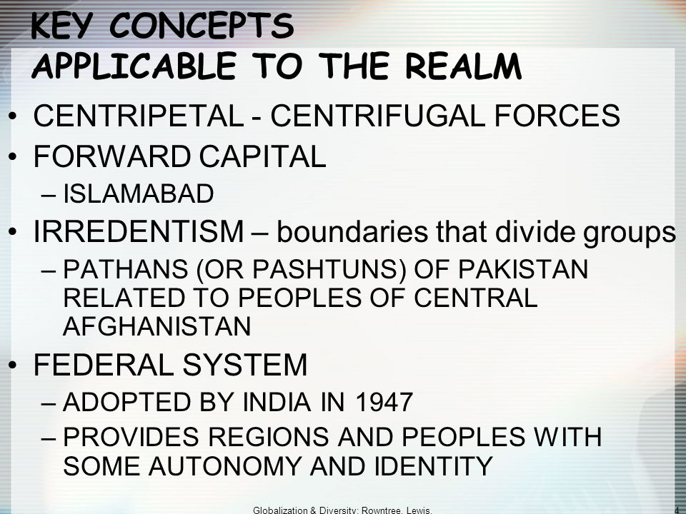 Globalization & Diversity: Rowntree, Lewis, Price, Wyckoff 4 KEY CONCEPTS APPLICABLE TO THE REALM CENTRIPETAL - CENTRIFUGAL FORCES FORWARD CAPITAL –ISLAMABAD IRREDENTISM – boundaries that divide groups –PATHANS (OR PASHTUNS) OF PAKISTAN RELATED TO PEOPLES OF CENTRAL AFGHANISTAN FEDERAL SYSTEM –ADOPTED BY INDIA IN 1947 –PROVIDES REGIONS AND PEOPLES WITH SOME AUTONOMY AND IDENTITY