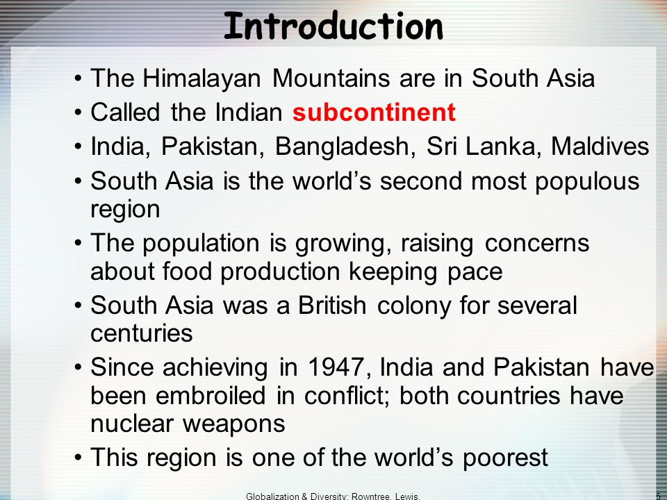 Globalization & Diversity: Rowntree, Lewis, Price, Wyckoff 5 Introduction The Himalayan Mountains are in South Asia Called the Indian subcontinent India, Pakistan, Bangladesh, Sri Lanka, Maldives South Asia is the world's second most populous region The population is growing, raising concerns about food production keeping pace South Asia was a British colony for several centuries Since achieving in 1947, India and Pakistan have been embroiled in conflict; both countries have nuclear weapons This region is one of the world's poorest