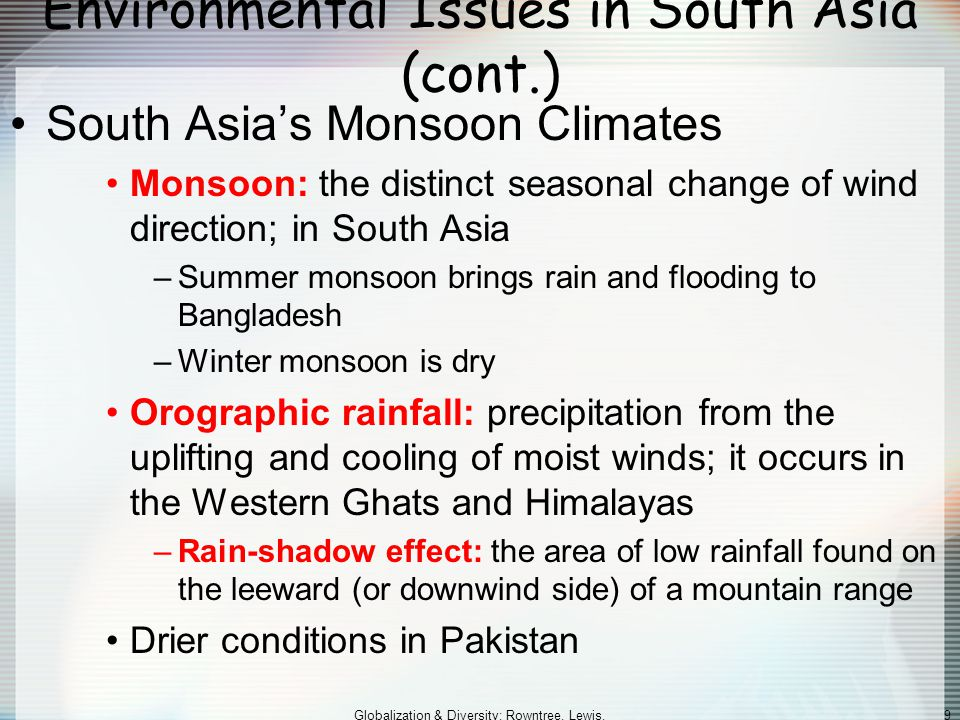 Globalization & Diversity: Rowntree, Lewis, Price, Wyckoff 9 Environmental Issues in South Asia (cont.) South Asia's Monsoon Climates Monsoon: the distinct seasonal change of wind direction; in South Asia –Summer monsoon brings rain and flooding to Bangladesh –Winter monsoon is dry Orographic rainfall: precipitation from the uplifting and cooling of moist winds; it occurs in the Western Ghats and Himalayas –Rain-shadow effect: the area of low rainfall found on the leeward (or downwind side) of a mountain range Drier conditions in Pakistan