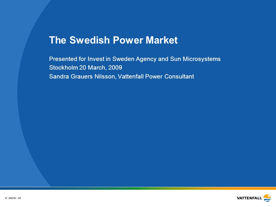 © Vattenfall AB The Swedish Power Market Presented for Invest in Sweden Agency and Sun Microsystems Stockholm 20 March, 2009 Sandra Grauers Nilsson, Vattenfall Power Consultant