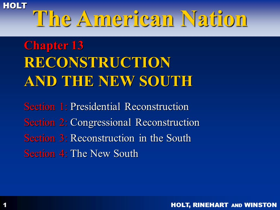 HOLT, RINEHART AND WINSTON The American Nation HOLT 1 Chapter 13 RECONSTRUCTION AND THE NEW SOUTH Section 1: Presidential Reconstruction Section 2: Co