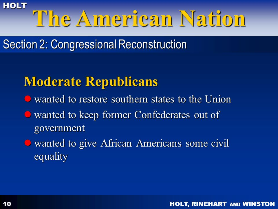 HOLT, RINEHART AND WINSTON The American Nation HOLT 10 Moderate Republicans wanted to restore southern states to the Union wanted to restore southern