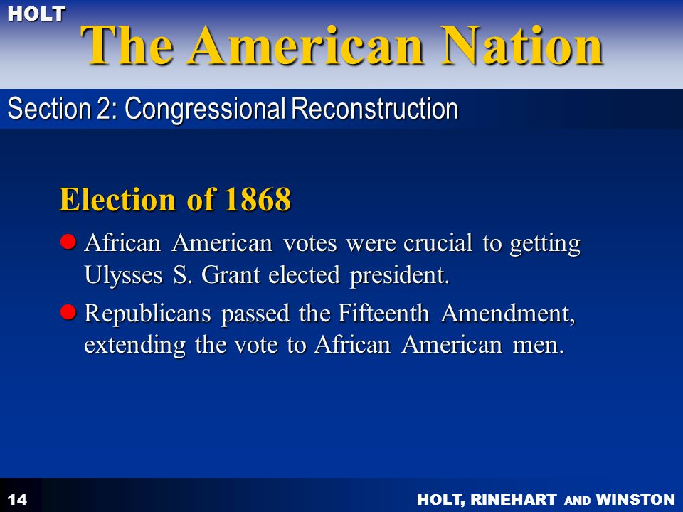 HOLT, RINEHART AND WINSTON The American Nation HOLT 14 Election of 1868 African American votes were crucial to getting Ulysses S. Grant elected presid