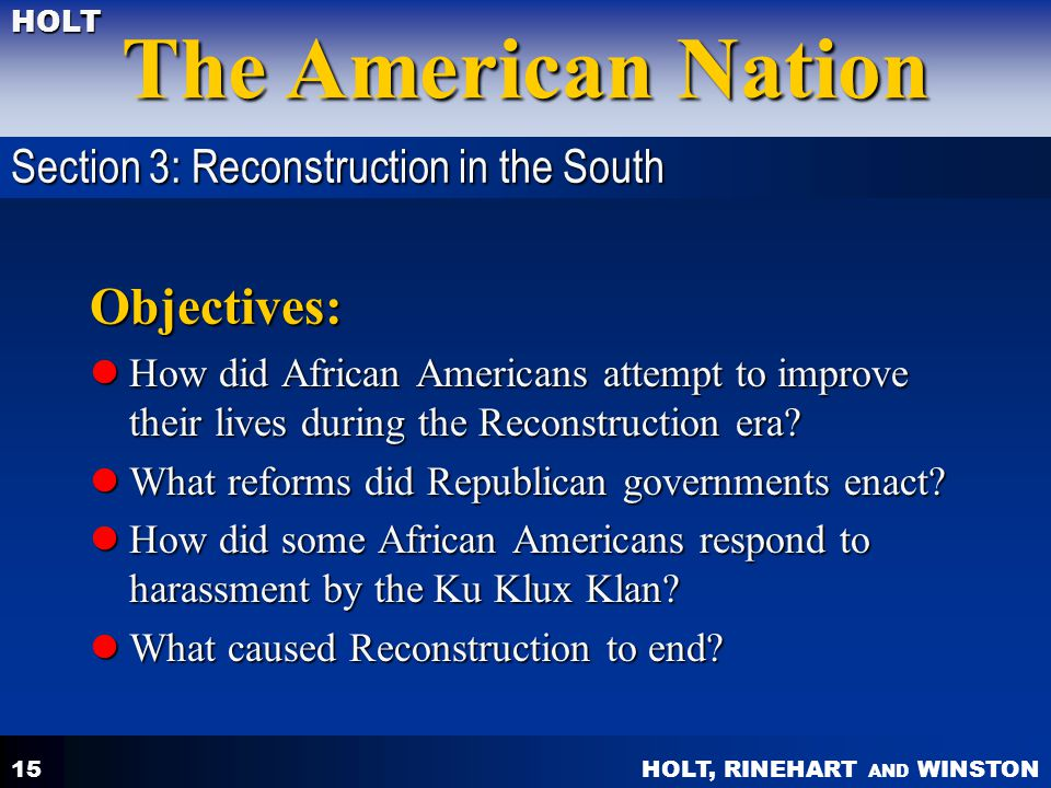 HOLT, RINEHART AND WINSTON The American Nation HOLT 15 Objectives: How did African Americans attempt to improve their lives during the Reconstruction