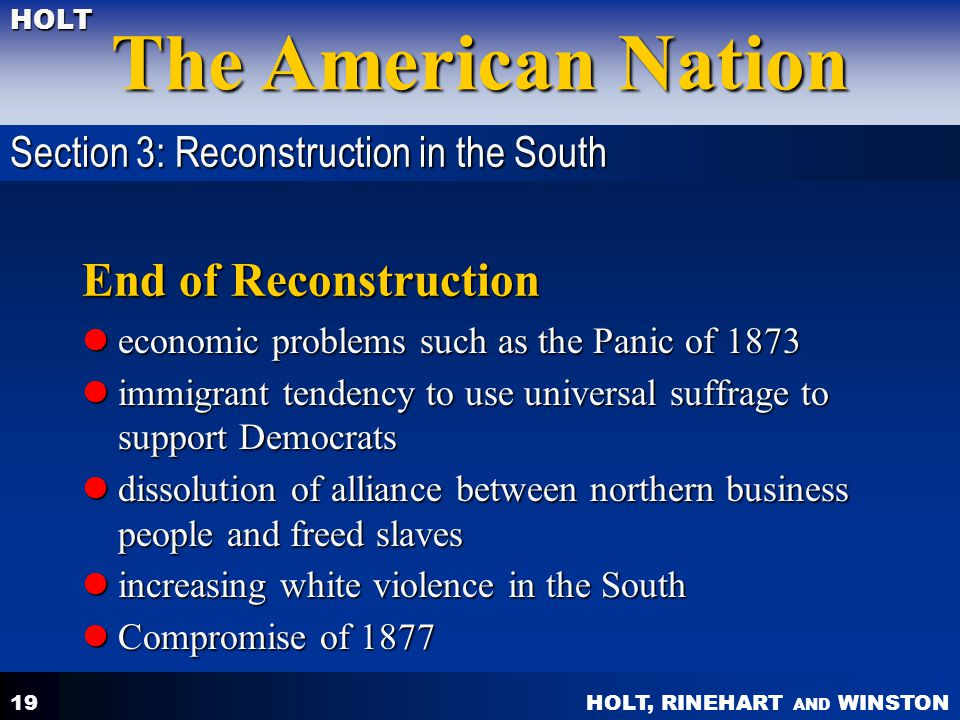 HOLT, RINEHART AND WINSTON The American Nation HOLT 19 End of Reconstruction economic problems such as the Panic of 1873 economic problems such as the