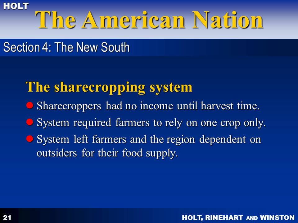 HOLT, RINEHART AND WINSTON The American Nation HOLT 21 The sharecropping system Sharecroppers had no income until harvest time. Sharecroppers had no i