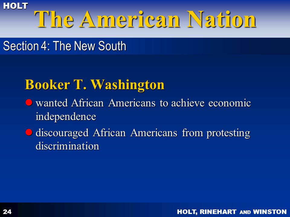 HOLT, RINEHART AND WINSTON The American Nation HOLT 24 Booker T. Washington wanted African Americans to achieve economic independence wanted African A