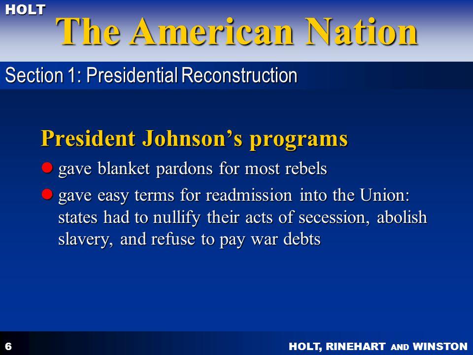 HOLT, RINEHART AND WINSTON The American Nation HOLT 6 President Johnson's programs gave blanket pardons for most rebels gave blanket pardons for most