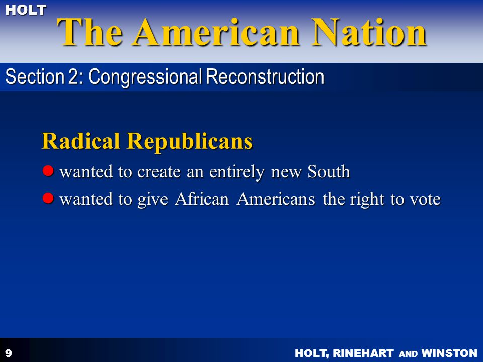 HOLT, RINEHART AND WINSTON The American Nation HOLT 10 Moderate Republicans wanted to restore southern states to the Union wanted to restore southern states to the Union wanted to keep former Confederates out of government wanted to keep former Confederates out of government wanted to give African Americans some civil equality wanted to give African Americans some civil equality Section 2: Congressional Reconstruction