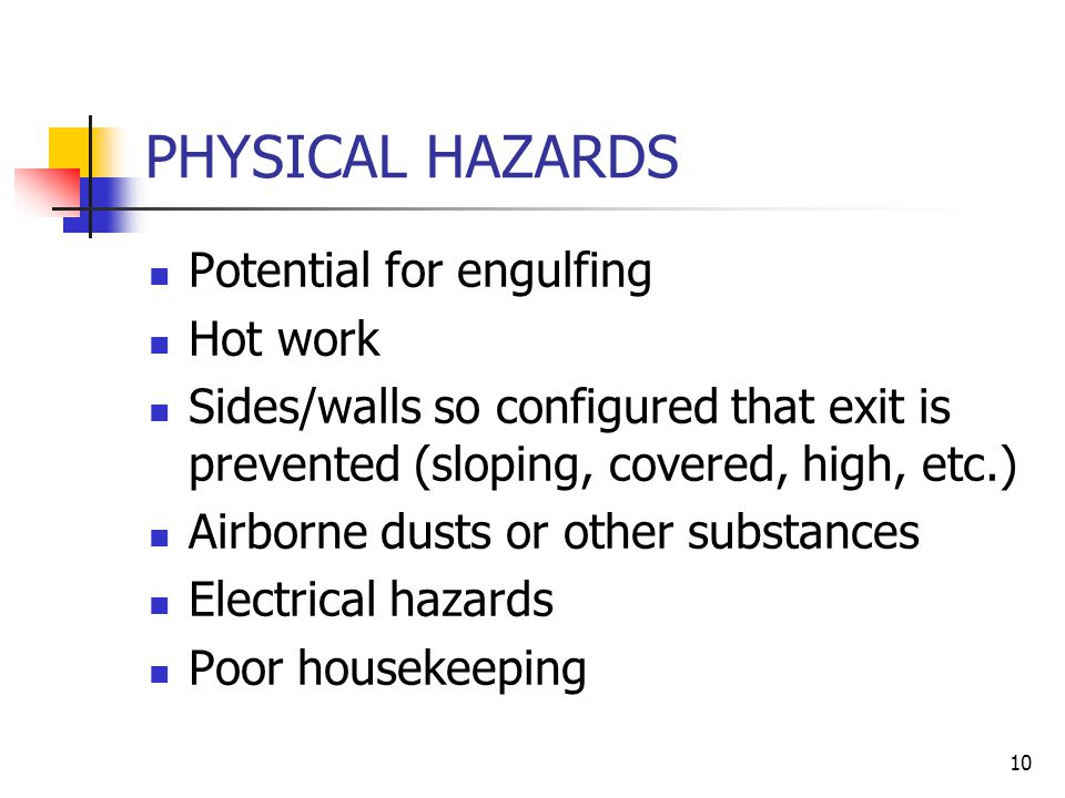 10 PHYSICAL HAZARDS Potential for engulfing Hot work Sides/walls so configured that exit is prevented (sloping, covered, high, etc.) Airborne dusts or other substances Electrical hazards Poor housekeeping
