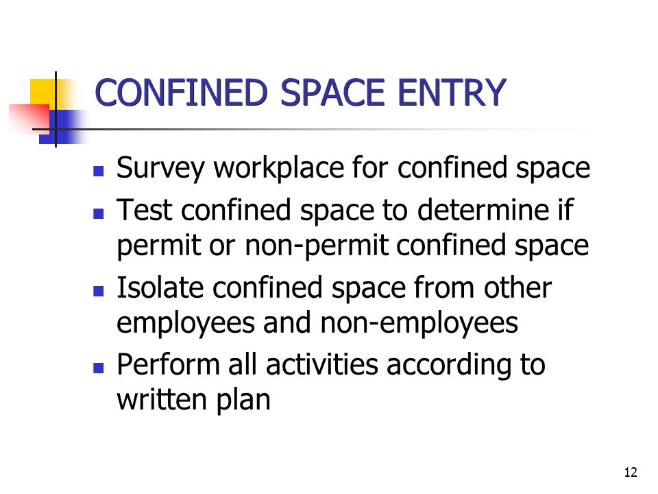 12 CONFINED SPACE ENTRY Survey workplace for confined space Test confined space to determine if permit or non-permit confined space Isolate confined space from other employees and non-employees Perform all activities according to written plan