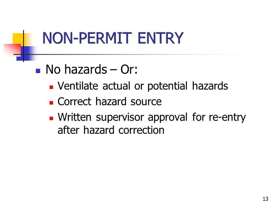 13 NON-PERMIT ENTRY No hazards – Or: Ventilate actual or potential hazards Correct hazard source Written supervisor approval for re-entry after hazard correction