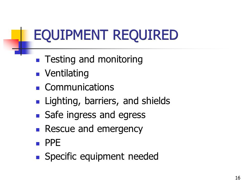 16 EQUIPMENT REQUIRED Testing and monitoring Ventilating Communications Lighting, barriers, and shields Safe ingress and egress Rescue and emergency P
