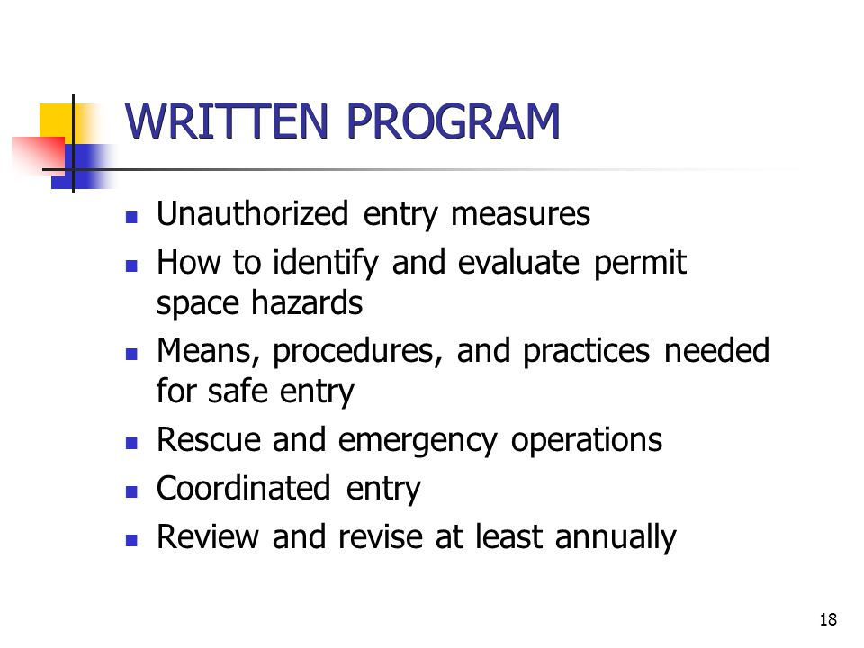 18 WRITTEN PROGRAM Unauthorized entry measures How to identify and evaluate permit space hazards Means, procedures, and practices needed for safe entr