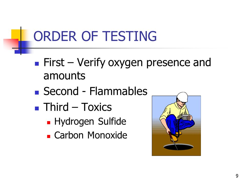 9 ORDER OF TESTING First – Verify oxygen presence and amounts Second - Flammables Third – Toxics Hydrogen Sulfide Carbon Monoxide