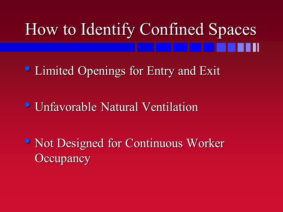 How to Identify Confined Spaces Limited Openings for Entry and Exit Limited Openings for Entry and Exit Unfavorable Natural Ventilation Unfavorable Natural Ventilation Not Designed for Continuous Worker Occupancy Not Designed for Continuous Worker Occupancy