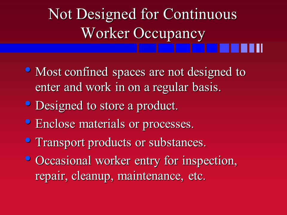Not Designed for Continuous Worker Occupancy Most confined spaces are not designed to enter and work in on a regular basis.