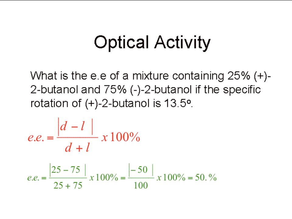 Optical Activity Enantiomeric excess. –Numerically identical to optical purity e.e. = o.p. = excess of one over the other x 100% entire mixture