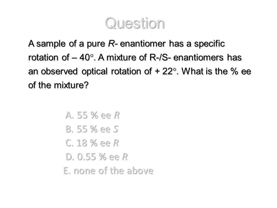 A sample of a pure R- enantiomer has a specific rotation of – 40°. A mixture of R-/S- enantiomers has an observed optical rotation of + 22°. What is t